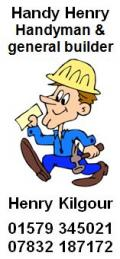 Handy Henry (Henry Kilmore), Handyman and general builder; Tel: 01579 345021; Mob: 07832 187172